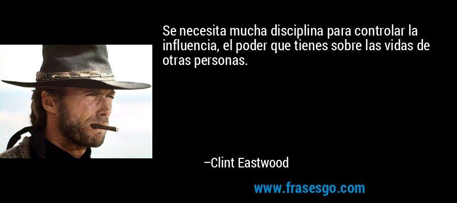 Se necesita mucha disciplina para controlar la influencia, el poder que tienes sobre las vidas de otras personas. – Clint Eastwood