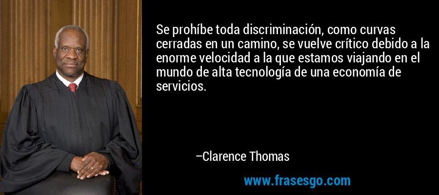 Se prohíbe toda discriminación, como curvas cerradas en un camino, se vuelve crítico debido a la enorme velocidad a la que estamos viajando en el mundo de alta tecnología de una economía de servicios. – Clarence Thomas