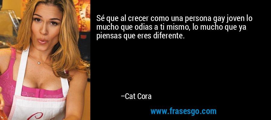 Sé que al crecer como una persona gay joven lo mucho que odias a ti mismo, lo mucho que ya piensas que eres diferente. – Cat Cora