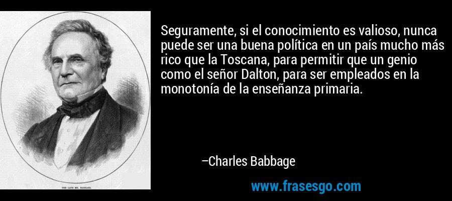 Seguramente, si el conocimiento es valioso, nunca puede ser una buena política en un país mucho más rico que la Toscana, para permitir que un genio como el señor Dalton, para ser empleados en la monotonía de la enseñanza primaria. – Charles Babbage