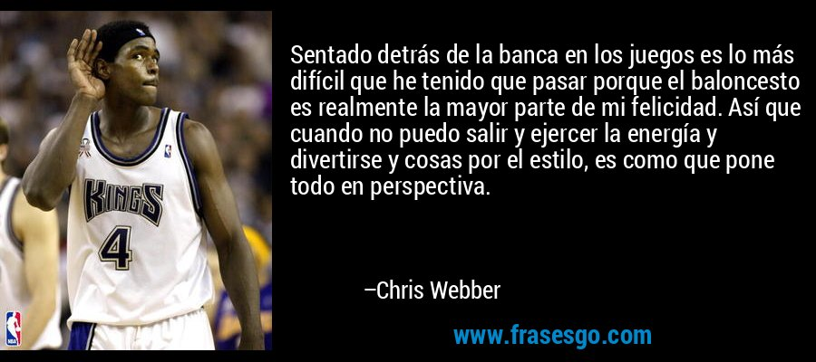 Sentado detrás de la banca en los juegos es lo más difícil que he tenido que pasar porque el baloncesto es realmente la mayor parte de mi felicidad. Así que cuando no puedo salir y ejercer la energía y divertirse y cosas por el estilo, es como que pone todo en perspectiva. – Chris Webber