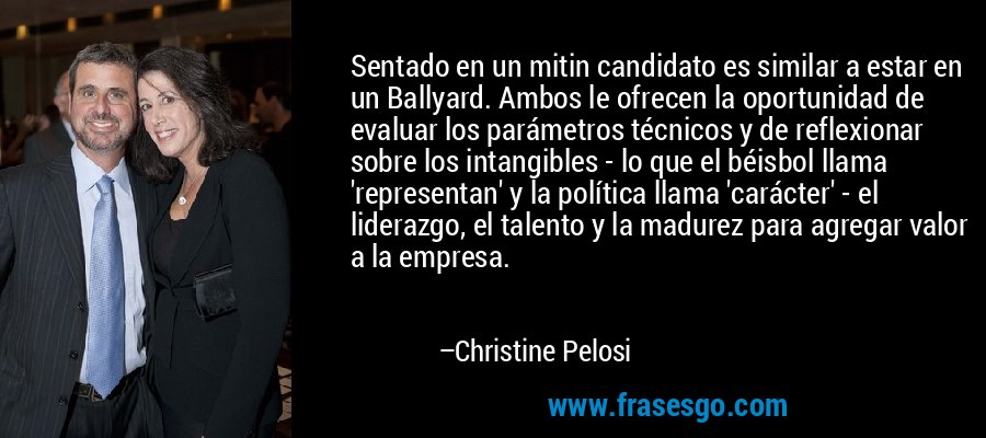 Sentado en un mitin candidato es similar a estar en un Ballyard. Ambos le ofrecen la oportunidad de evaluar los parámetros técnicos y de reflexionar sobre los intangibles - lo que el béisbol llama 'representan' y la política llama 'carácter' - el liderazgo, el talento y la madurez para agregar valor a la empresa. – Christine Pelosi