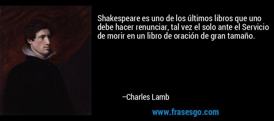 Shakespeare es uno de los últimos libros que uno debe hacer renunciar, tal vez el solo ante el Servicio de morir en un libro de oración de gran tamaño. – Charles Lamb