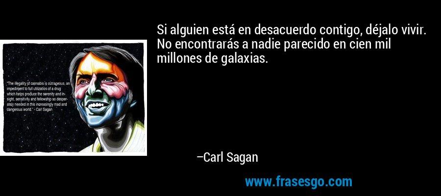 Si alguien está en desacuerdo contigo, déjalo vivir. No encontrarás a nadie parecido en cien mil millones de galaxias. – Carl Sagan
