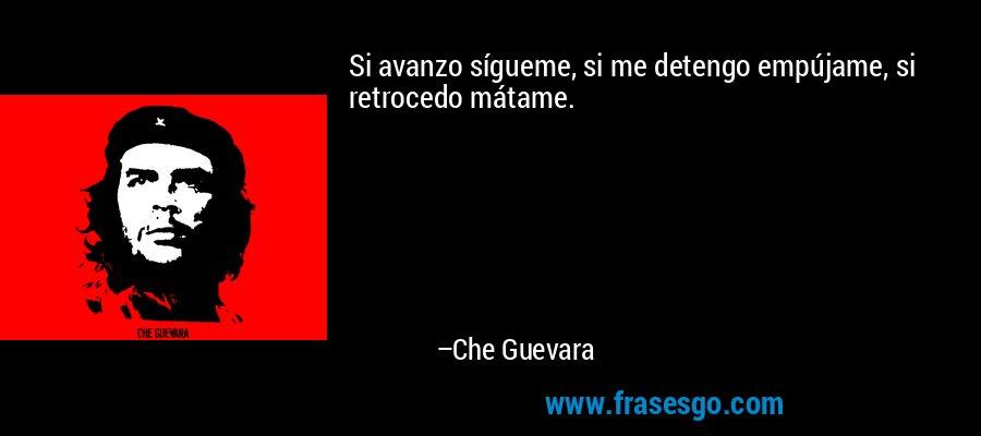 Si avanzo sígueme, si me detengo empújame, si retrocedo mátame. – Che Guevara