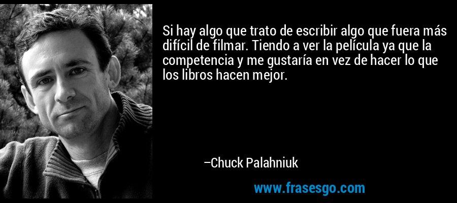 Si hay algo que trato de escribir algo que fuera más difícil de filmar. Tiendo a ver la película ya que la competencia y me gustaría en vez de hacer lo que los libros hacen mejor. – Chuck Palahniuk