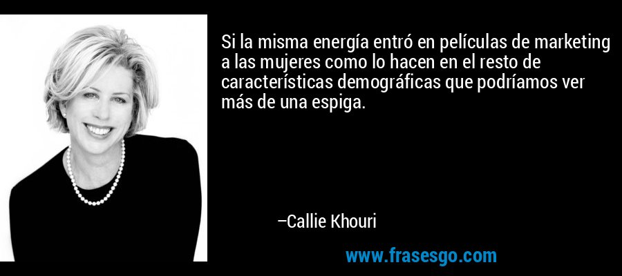 Si la misma energía entró en películas de marketing a las mujeres como lo hacen en el resto de características demográficas que podríamos ver más de una espiga. – Callie Khouri