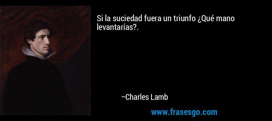 Si la suciedad fuera un triunfo ¿Qué mano levantarías?. – Charles Lamb