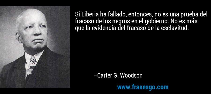 Si Liberia ha fallado, entonces, no es una prueba del fracaso de los negros en el gobierno. No es más que la evidencia del fracaso de la esclavitud. – Carter G. Woodson