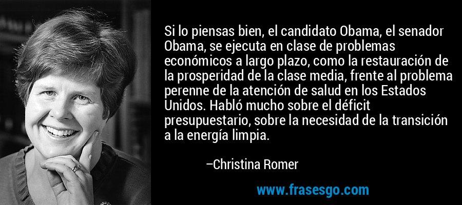 Si lo piensas bien, el candidato Obama, el senador Obama, se ejecuta en clase de problemas económicos a largo plazo, como la restauración de la prosperidad de la clase media, frente al problema perenne de la atención de salud en los Estados Unidos. Habló mucho sobre el déficit presupuestario, sobre la necesidad de la transición a la energía limpia. – Christina Romer