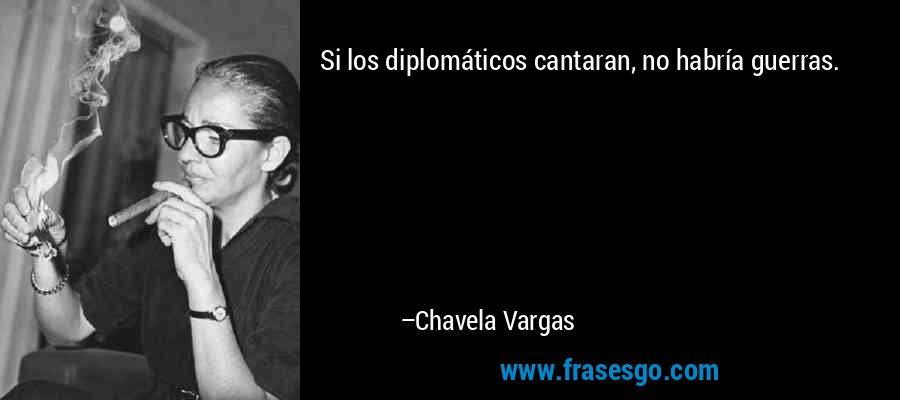 Si los diplomáticos cantaran, no habría guerras. – Chavela Vargas