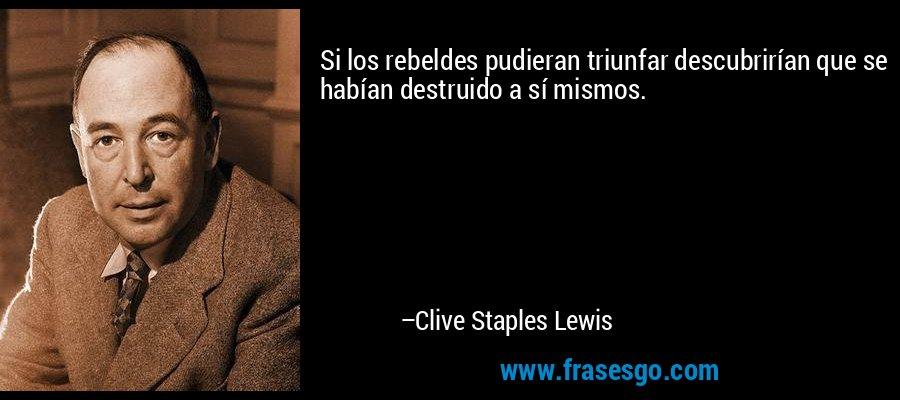 Si los rebeldes pudieran triunfar descubrirían que se habían destruido a sí mismos. – Clive Staples Lewis