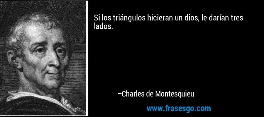 Si los triángulos hicieran un dios, le darían tres lados. – Charles de Montesquieu