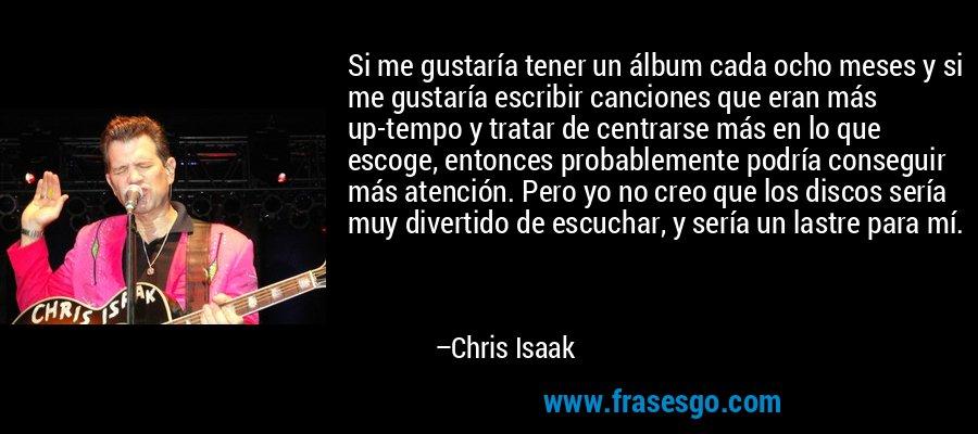 Si me gustaría tener un álbum cada ocho meses y si me gustaría escribir canciones que eran más up-tempo y tratar de centrarse más en lo que escoge, entonces probablemente podría conseguir más atención. Pero yo no creo que los discos sería muy divertido de escuchar, y sería un lastre para mí. – Chris Isaak