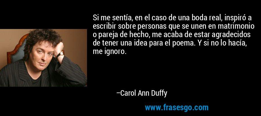 Si me sentía, en el caso de una boda real, inspiró a escribir sobre personas que se unen en matrimonio o pareja de hecho, me acaba de estar agradecidos de tener una idea para el poema. Y si no lo hacía, me ignoro. – Carol Ann Duffy