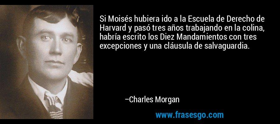 Si Moisés hubiera ido a la Escuela de Derecho de Harvard y pasó tres años trabajando en la colina, habría escrito los Diez Mandamientos con tres excepciones y una cláusula de salvaguardia. – Charles Morgan