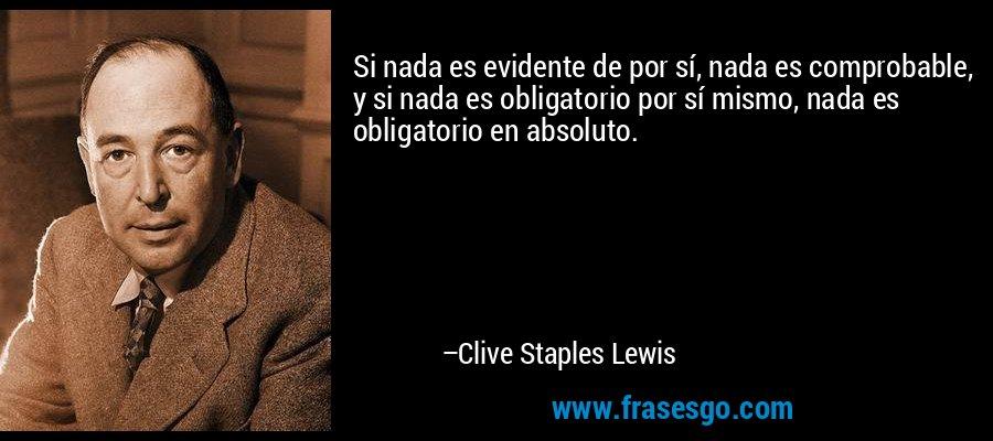Si nada es evidente de por sí, nada es comprobable, y si nada es obligatorio por sí mismo, nada es obligatorio en absoluto. – Clive Staples Lewis