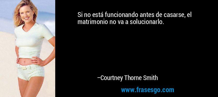 Si no está funcionando antes de casarse, el matrimonio no va a solucionarlo. – Courtney Thorne Smith