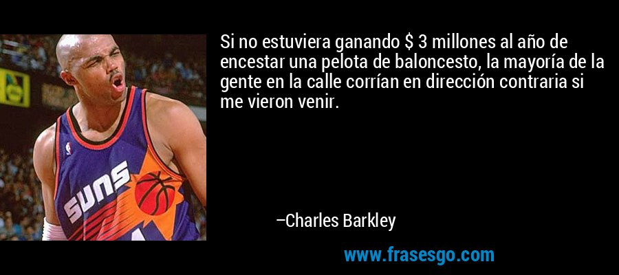 Si no estuviera ganando $ 3 millones al año de encestar una pelota de baloncesto, la mayoría de la gente en la calle corrían en dirección contraria si me vieron venir. – Charles Barkley