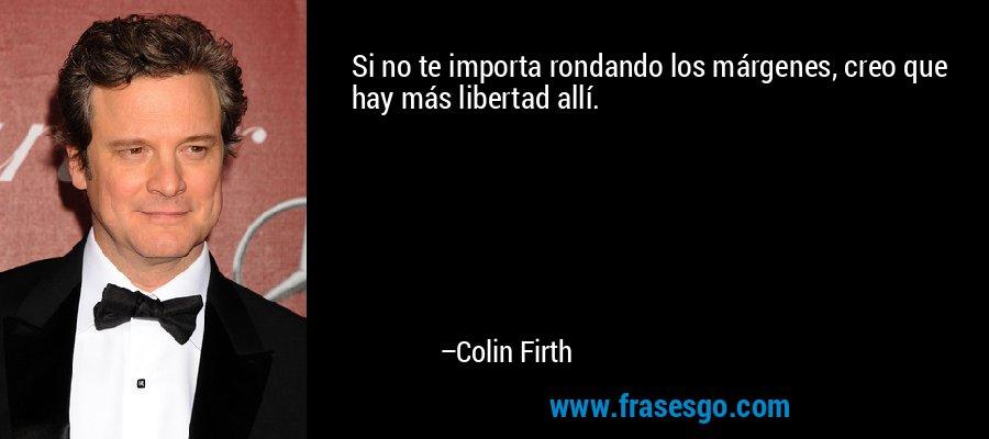 Si no te importa rondando los márgenes, creo que hay más libertad allí. – Colin Firth