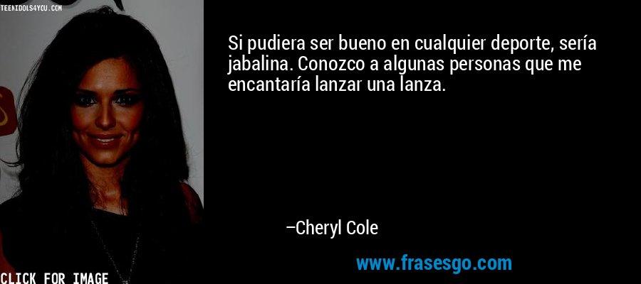 Si pudiera ser bueno en cualquier deporte, sería jabalina. Conozco a algunas personas que me encantaría lanzar una lanza. – Cheryl Cole