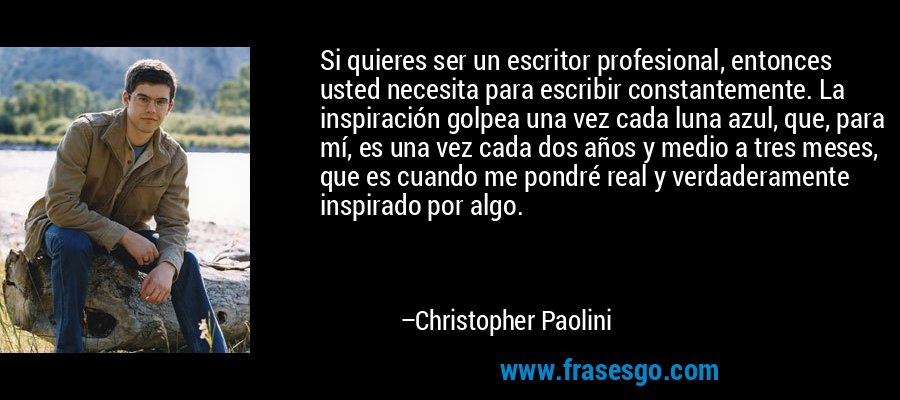 Si quieres ser un escritor profesional, entonces usted necesita para escribir constantemente. La inspiración golpea una vez cada luna azul, que, para mí, es una vez cada dos años y medio a tres meses, que es cuando me pondré real y verdaderamente inspirado por algo. – Christopher Paolini