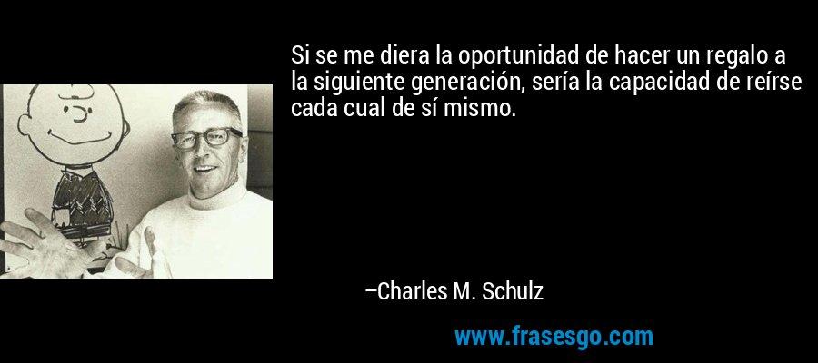 Si se me diera la oportunidad de hacer un regalo a la siguiente generación, sería la capacidad de reírse cada cual de sí mismo. – Charles M. Schulz