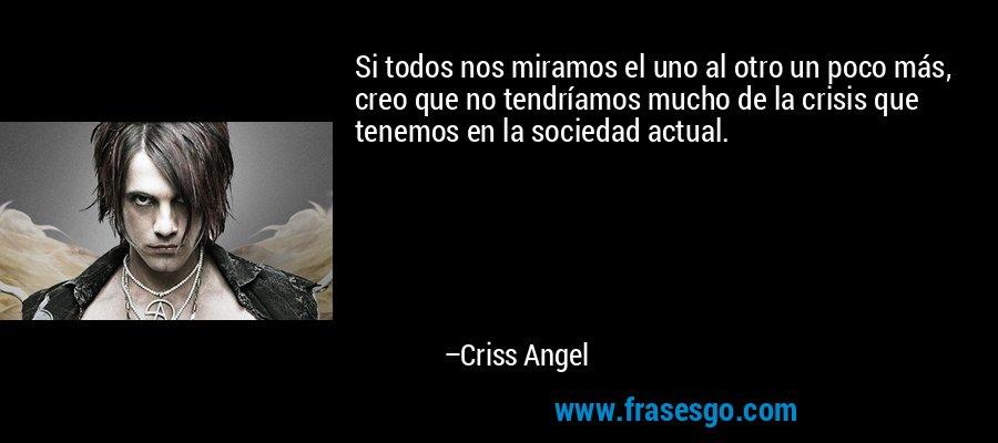 Si todos nos miramos el uno al otro un poco más, creo que no tendríamos mucho de la crisis que tenemos en la sociedad actual. – Criss Angel