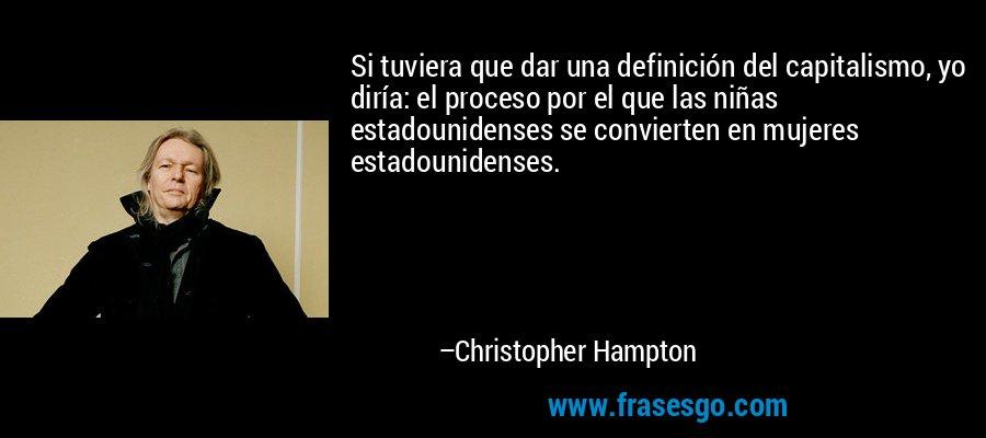 Si tuviera que dar una definición del capitalismo, yo diría: el proceso por el que las niñas estadounidenses se convierten en mujeres estadounidenses. – Christopher Hampton
