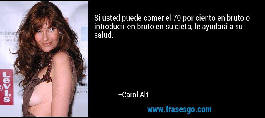 Si usted puede comer el 70 por ciento en bruto o introducir en bruto en su dieta, le ayudará a su salud. – Carol Alt