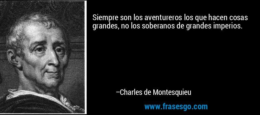 Siempre son los aventureros los que hacen cosas grandes, no los soberanos de grandes imperios. – Charles de Montesquieu