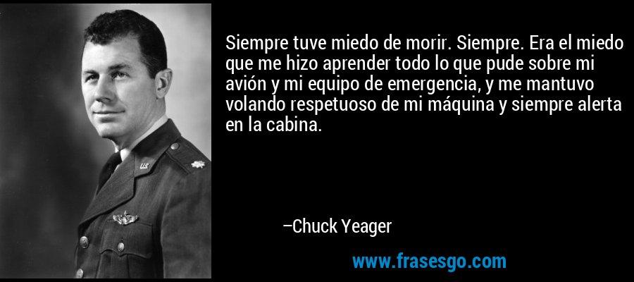 Siempre tuve miedo de morir. Siempre. Era el miedo que me hizo aprender todo lo que pude sobre mi avión y mi equipo de emergencia, y me mantuvo volando respetuoso de mi máquina y siempre alerta en la cabina. – Chuck Yeager