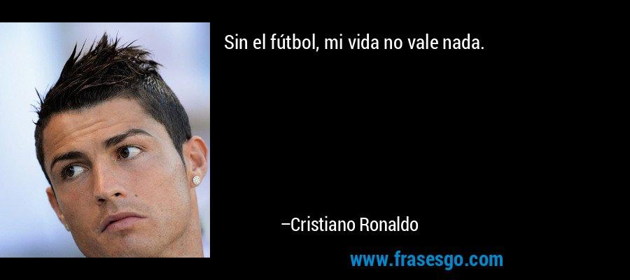 Sin el fútbol, mi vida no vale nada. – Cristiano Ronaldo