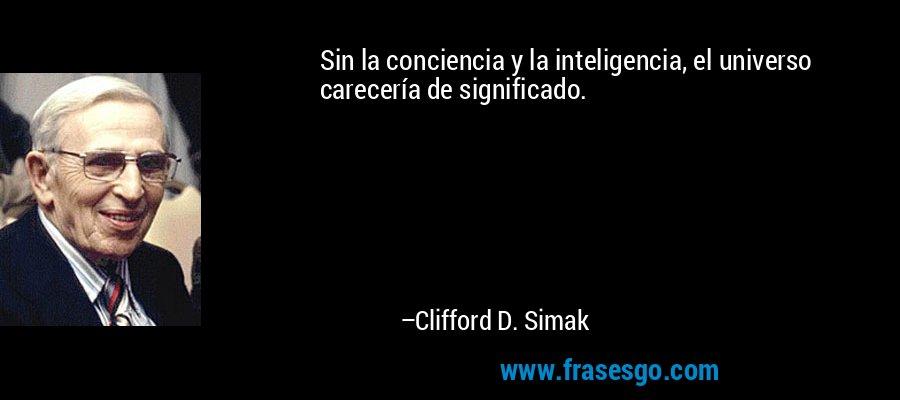 Sin la conciencia y la inteligencia, el universo carecería de significado. – Clifford D. Simak