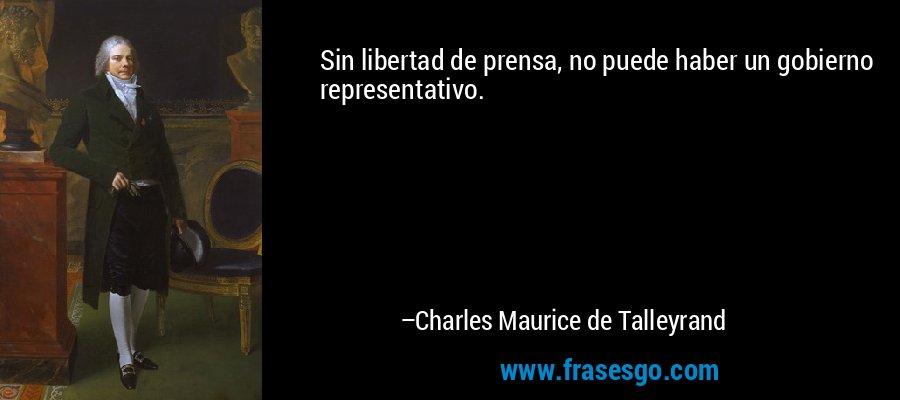 Sin libertad de prensa, no puede haber un gobierno representativo. – Charles Maurice de Talleyrand