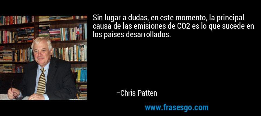 Sin lugar a dudas, en este momento, la principal causa de las emisiones de CO2 es lo que sucede en los países desarrollados. – Chris Patten