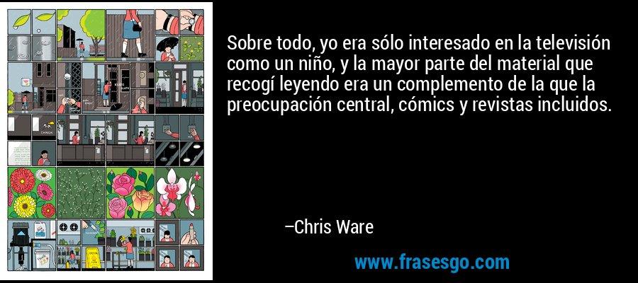 Sobre todo, yo era sólo interesado en la televisión como un niño, y la mayor parte del material que recogí leyendo era un complemento de la que la preocupación central, cómics y revistas incluidos. – Chris Ware