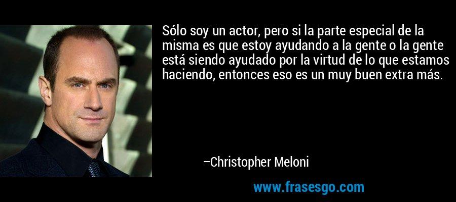 Sólo soy un actor, pero si la parte especial de la misma es que estoy ayudando a la gente o la gente está siendo ayudado por la virtud de lo que estamos haciendo, entonces eso es un muy buen extra más. – Christopher Meloni