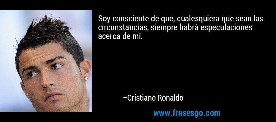 Soy consciente de que, cualesquiera que sean las circunstancias, siempre habrá especulaciones acerca de mí. – Cristiano Ronaldo