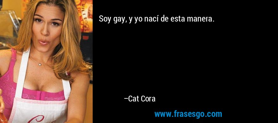 Soy gay, y yo nací de esta manera. – Cat Cora