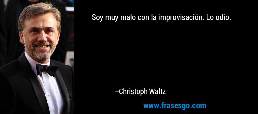 Soy muy malo con la improvisación. Lo odio. – Christoph Waltz