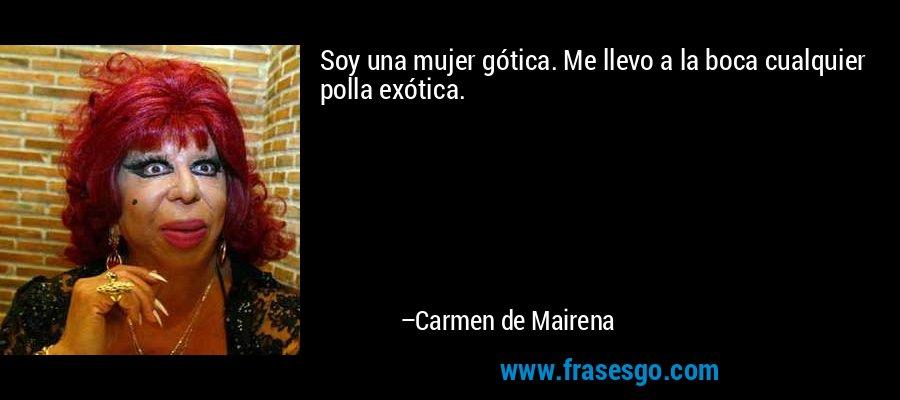 Soy una mujer gótica. Me llevo a la boca cualquier polla exótica. – Carmen de Mairena
