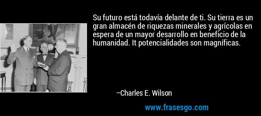 Su futuro está todavía delante de ti. Su tierra es un gran almacén de riquezas minerales y agrícolas en espera de un mayor desarrollo en beneficio de la humanidad. It potencialidades son magníficas. – Charles E. Wilson