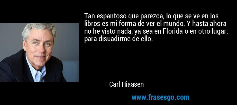 Tan espantoso que parezca, lo que se ve en los libros es mi forma de ver el mundo. Y hasta ahora no he visto nada, ya sea en Florida o en otro lugar, para disuadirme de ello. – Carl Hiaasen