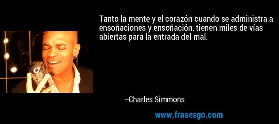 Tanto la mente y el corazón cuando se administra a ensoñaciones y ensoñación, tienen miles de vías abiertas para la entrada del mal. – Charles Simmons