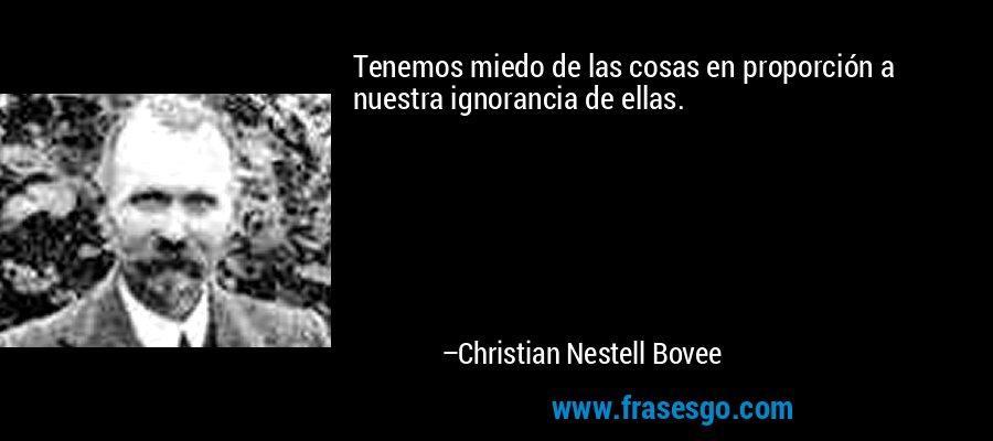 Tenemos miedo de las cosas en proporción a nuestra ignorancia de ellas. – Christian Nestell Bovee