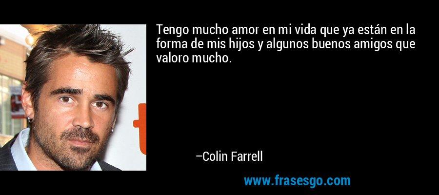 Tengo mucho amor en mi vida que ya están en la forma de mis hijos y algunos buenos amigos que valoro mucho. – Colin Farrell