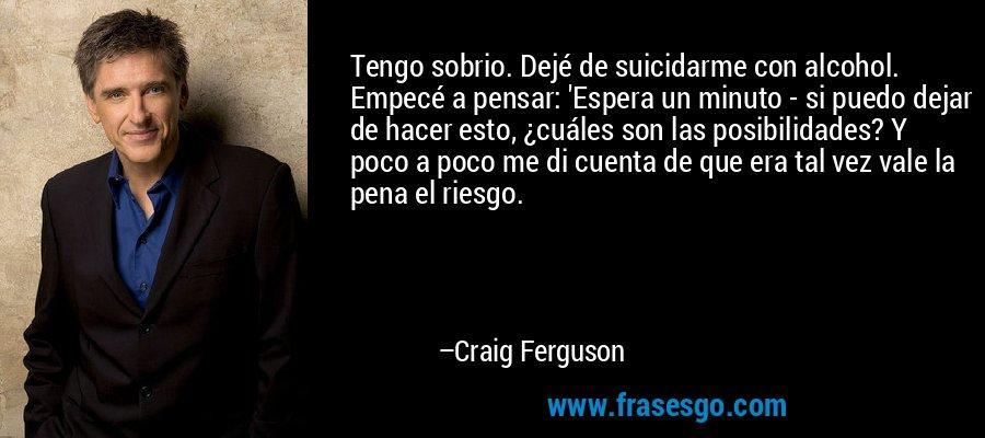 Tengo sobrio. Dejé de suicidarme con alcohol. Empecé a pensar: 'Espera un minuto - si puedo dejar de hacer esto, ¿cuáles son las posibilidades? Y poco a poco me di cuenta de que era tal vez vale la pena el riesgo. – Craig Ferguson