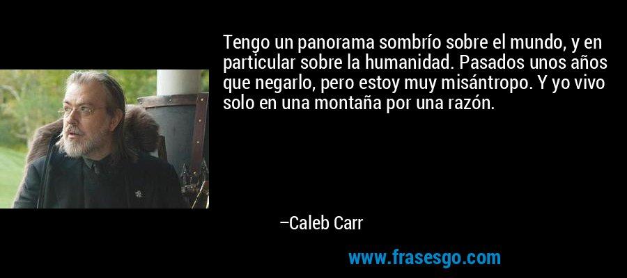 Tengo un panorama sombrío sobre el mundo, y en particular sobre la humanidad. Pasados unos años que negarlo, pero estoy muy misántropo. Y yo vivo solo en una montaña por una razón. – Caleb Carr