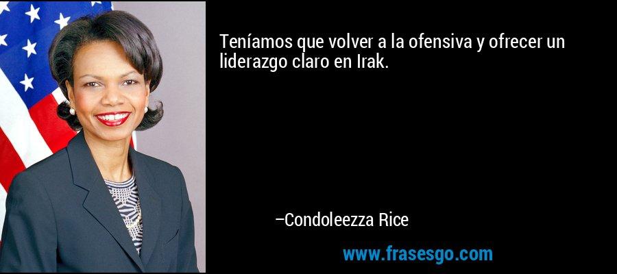 Teníamos que volver a la ofensiva y ofrecer un liderazgo claro en Irak. – Condoleezza Rice